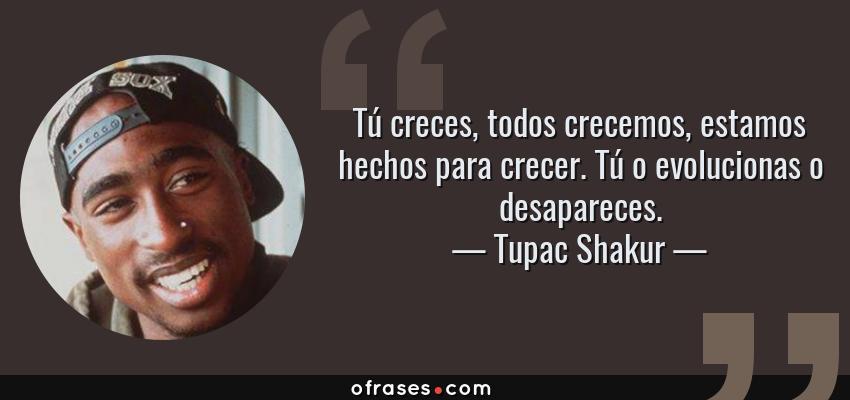 Frases de Tupac Shakur - Tú creces, todos crecemos, estamos hechos para crecer. Tú o evolucionas o desapareces.
