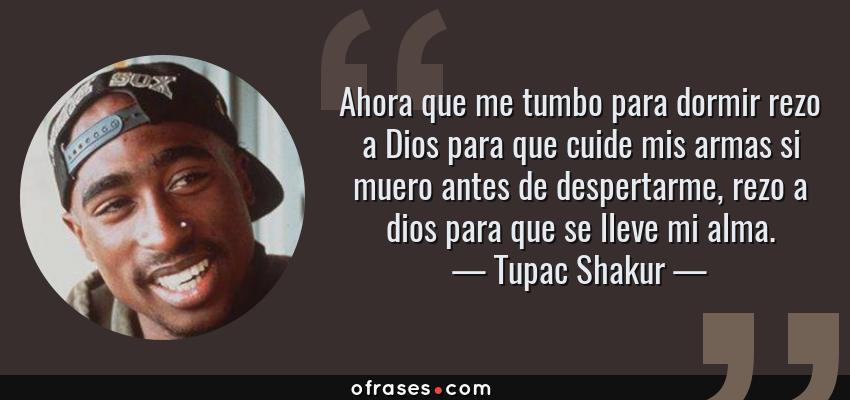 Frases de Tupac Shakur - Ahora que me tumbo para dormir rezo a Dios para que cuide mis armas si muero antes de despertarme, rezo a dios para que se lleve mi alma.