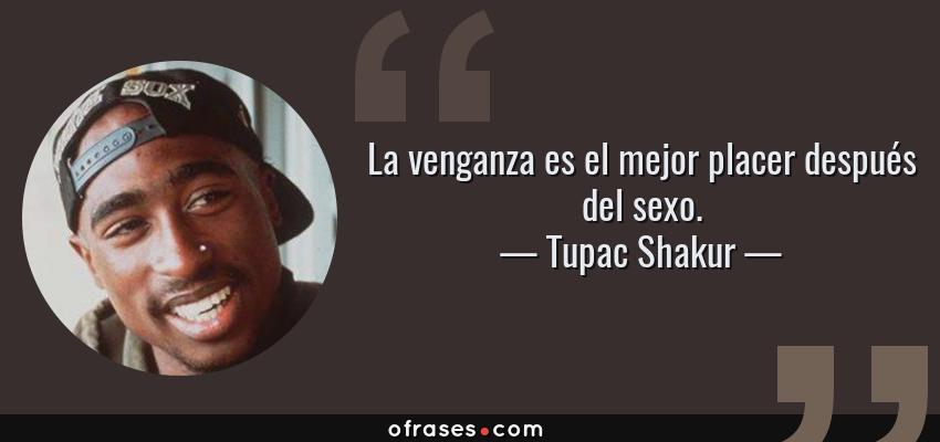 Frases de Tupac Shakur - La venganza es el mejor placer después del sexo.