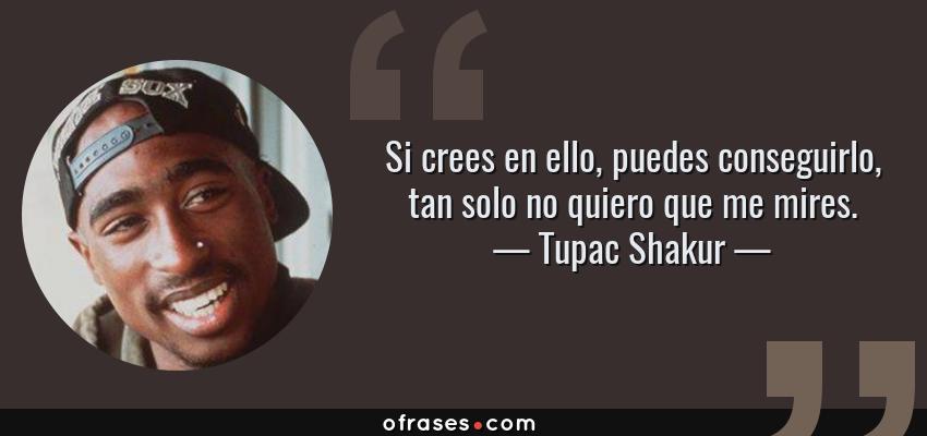 Frases de Tupac Shakur - Si crees en ello, puedes conseguirlo, tan solo no quiero que me mires.