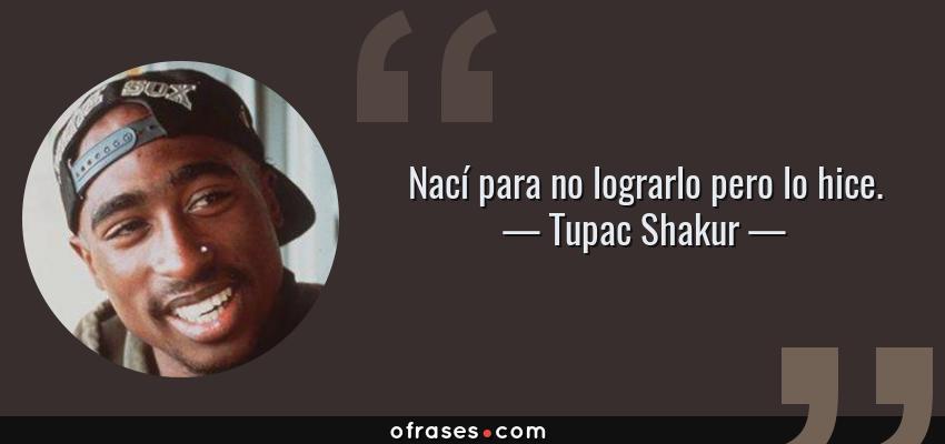 Frases de Tupac Shakur - Nací para no lograrlo pero lo hice.