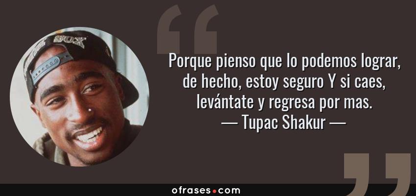 Frases de Tupac Shakur - Porque pienso que lo podemos lograr, de hecho, estoy seguro Y si caes, levántate y regresa por mas.