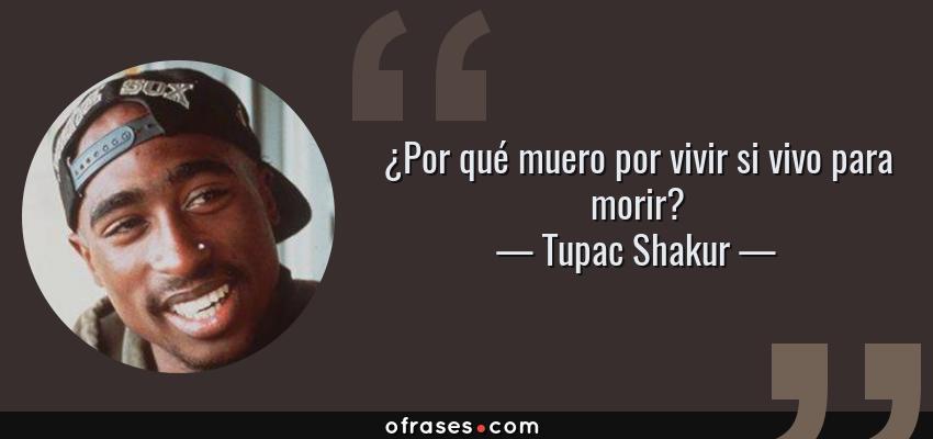 Frases de Tupac Shakur - ¿Por qué muero por vivir si vivo para morir?