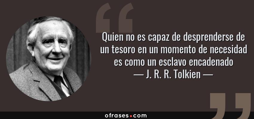 Frases de J. R. R. Tolkien - Quien no es capaz de desprenderse de un tesoro en un momento de necesidad es como un esclavo encadenado