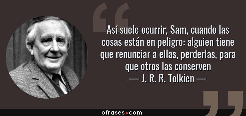 Frases de J. R. R. Tolkien - Así suele ocurrir, Sam, cuando las cosas están en peligro: alguien tiene que renunciar a ellas, perderlas, para que otros las conserven