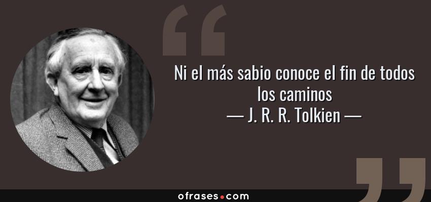 Frases de J. R. R. Tolkien - Ni el más sabio conoce el fin de todos los caminos
