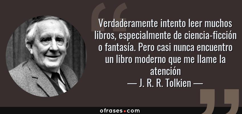 Frases de J. R. R. Tolkien - Verdaderamente intento leer muchos libros, especialmente de ciencia-ficción o fantasía. Pero casi nunca encuentro un libro moderno que me llame la atención