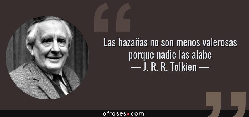 Frases de J. R. R. Tolkien - Las hazañas no son menos valerosas porque nadie las alabe