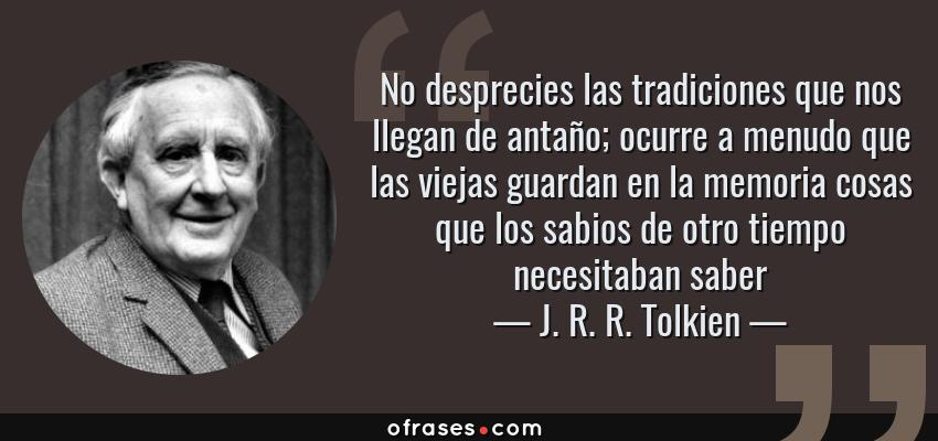Frases de J. R. R. Tolkien - No desprecies las tradiciones que nos llegan de antaño; ocurre a menudo que las viejas guardan en la memoria cosas que los sabios de otro tiempo necesitaban saber