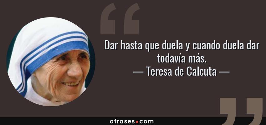 Frases de Teresa de Calcuta - Dar hasta que duela y cuando duela dar todavía más.
