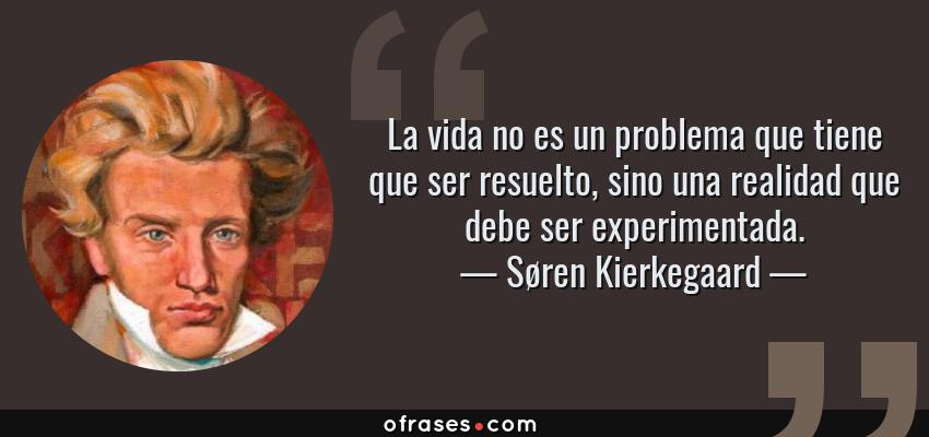 Frases de Søren Kierkegaard - La vida no es un problema que tiene que ser resuelto, sino una realidad que debe ser experimentada.