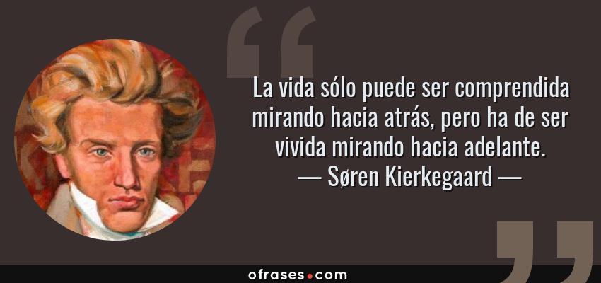 Frases de Søren Kierkegaard - La vida sólo puede ser comprendida mirando hacia atrás, pero ha de ser vivida mirando hacia adelante.