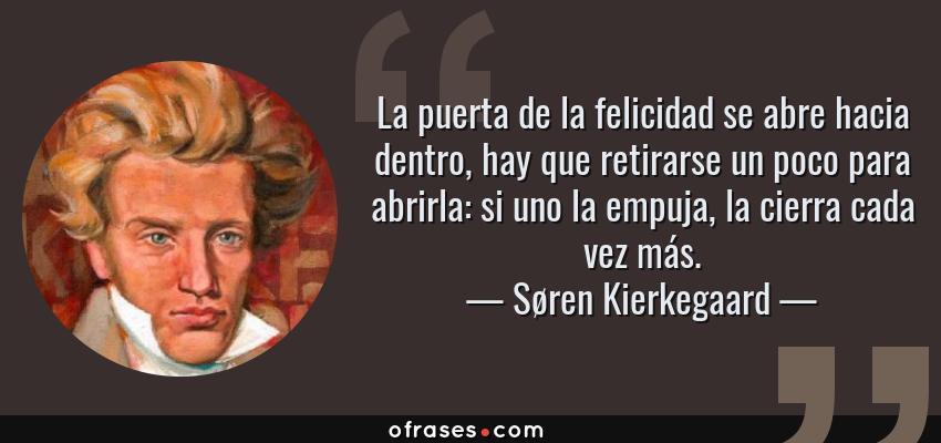 Frases de Søren Kierkegaard - La puerta de la felicidad se abre hacia dentro, hay que retirarse un poco para abrirla: si uno la empuja, la cierra cada vez más.