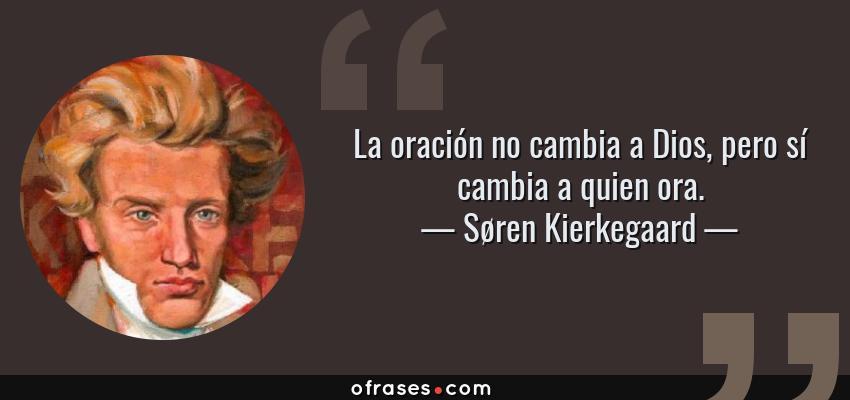 Frases de Søren Kierkegaard - La oración no cambia a Dios, pero sí cambia a quien ora.