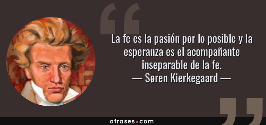 Frases de Søren Kierkegaard - La fe es la pasión por lo posible y la esperanza es el acompañante inseparable de la fe.