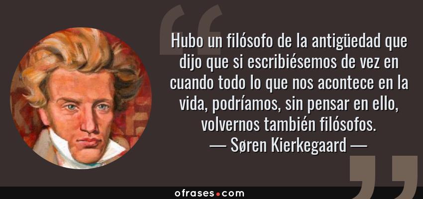 Frases de Søren Kierkegaard - Hubo un filósofo de la antigüedad que dijo que si escribiésemos de vez en cuando todo lo que nos acontece en la vida, podríamos, sin pensar en ello, volvernos también filósofos.