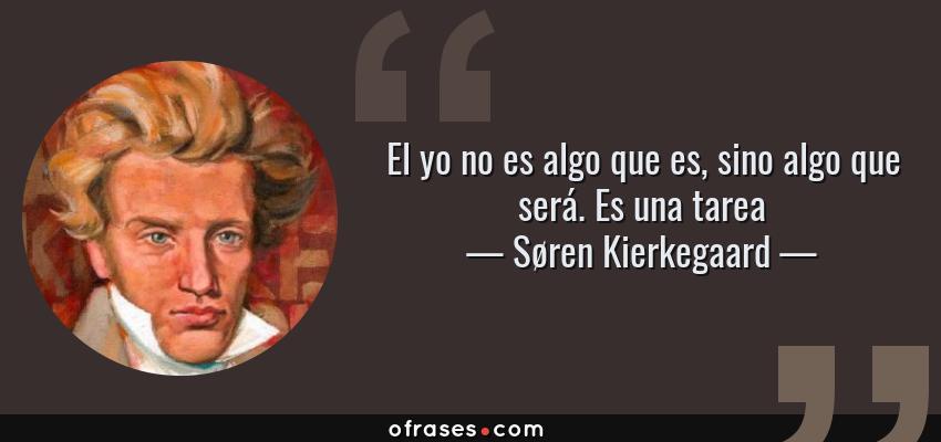 Frases de Søren Kierkegaard - El yo no es algo que es, sino algo que será. Es una tarea