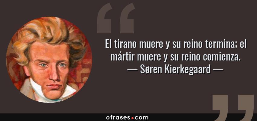 Frases de Søren Kierkegaard - El tirano muere y su reino termina; el mártir muere y su reino comienza.