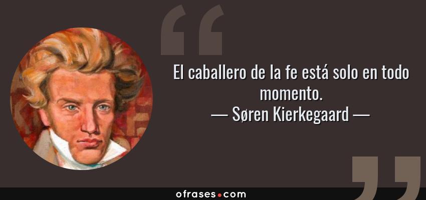 Frases de Søren Kierkegaard - El caballero de la fe está solo en todo momento.