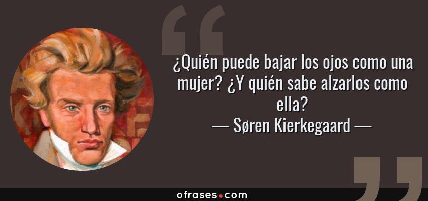 Frases de Søren Kierkegaard - ¿Quién puede bajar los ojos como una mujer? ¿Y quién sabe alzarlos como ella?