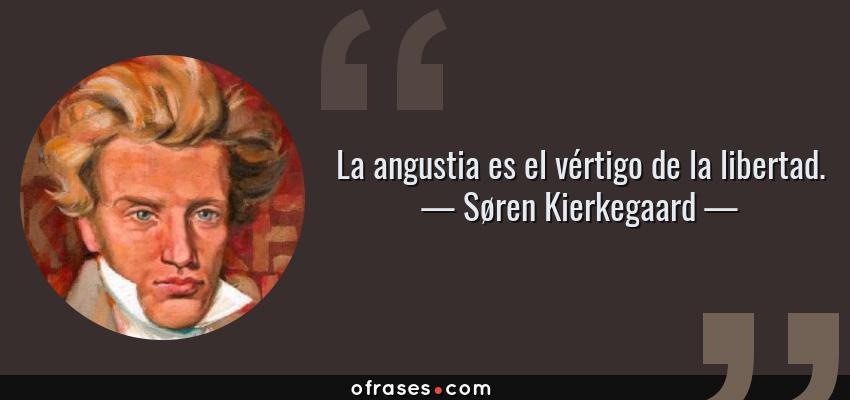 Frases de Søren Kierkegaard - La angustia es el vértigo de la libertad.