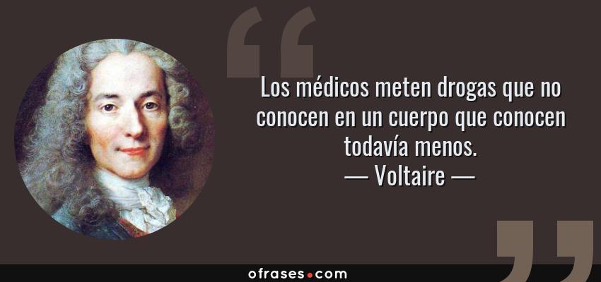 Frases de Voltaire - Los médicos meten drogas que no conocen en un cuerpo que conocen todavía menos.