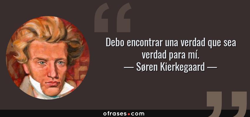 Frases de Søren Kierkegaard - Debo encontrar una verdad que sea verdad para mí.