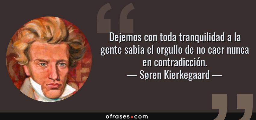 Frases de Søren Kierkegaard - Dejemos con toda tranquilidad a la gente sabia el orgullo de no caer nunca en contradicción.
