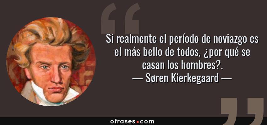 Frases de Søren Kierkegaard - Si realmente el período de noviazgo es el más bello de todos, ¿por qué se casan los hombres?.