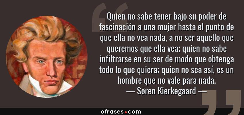 Frases de Søren Kierkegaard - Quien no sabe tener bajo su poder de fascinación a una mujer hasta el punto de que ella no vea nada, a no ser aquello que queremos que ella vea; quien no sabe infiltrarse en su ser de modo que obtenga todo lo que quiera; quien no sea así, es un hombre que no vale para nada.