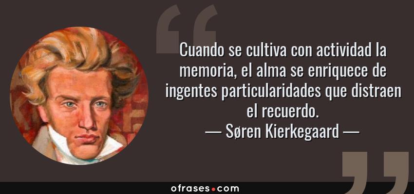 Frases de Søren Kierkegaard - Cuando se cultiva con actividad la memoria, el alma se enriquece de ingentes particularidades que distraen el recuerdo.