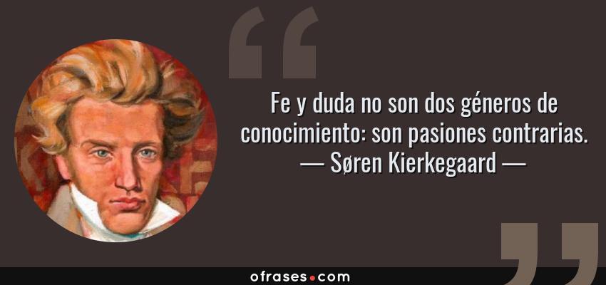 Frases de Søren Kierkegaard - Fe y duda no son dos géneros de conocimiento: son pasiones contrarias.