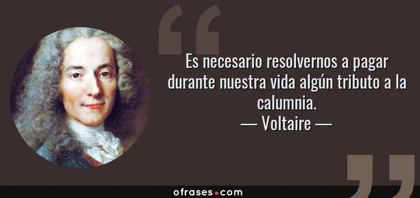 Frases de Voltaire - Es necesario resolvernos a pagar durante nuestra vida algún tributo a la calumnia.