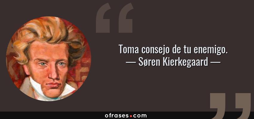 Frases de Søren Kierkegaard - Toma consejo de tu enemigo.