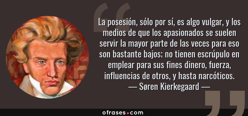Frases de Søren Kierkegaard - La posesión, sólo por sí, es algo vulgar, y los medios de que los apasionados se suelen servir la mayor parte de las veces para eso son bastante bajos; no tienen escrúpulo en emplear para sus fines dinero, fuerza, influencias de otros, y hasta narcóticos.