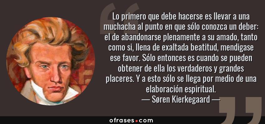 Frases de Søren Kierkegaard - Lo primero que debe hacerse es llevar a una muchacha al punto en que sólo conozca un deber: el de abandonarse plenamente a su amado, tanto como si, llena de exaltada beatitud, mendigase ese favor. Sólo entonces es cuando se pueden obtener de ella los verdaderos y grandes placeres. Y a esto sólo se llega por medio de una elaboración espiritual.