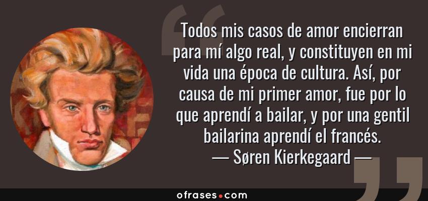 Frases de Søren Kierkegaard - Todos mis casos de amor encierran para mí algo real, y constituyen en mi vida una época de cultura. Así, por causa de mi primer amor, fue por lo que aprendí a bailar, y por una gentil bailarina aprendí el francés.