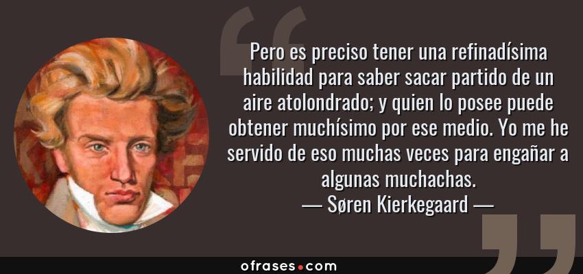Frases de Søren Kierkegaard - Pero es preciso tener una refinadísima habilidad para saber sacar partido de un aire atolondrado; y quien lo posee puede obtener muchísimo por ese medio. Yo me he servido de eso muchas veces para engañar a algunas muchachas.