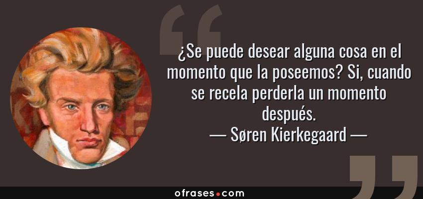 Frases de Søren Kierkegaard - ¿Se puede desear alguna cosa en el momento que la poseemos? Si, cuando se recela perderla un momento después.