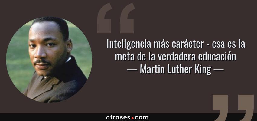Frases de Martin Luther King - Inteligencia más carácter - esa es la meta de la verdadera educación