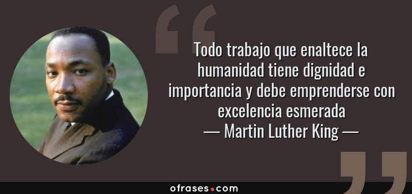 Frases de Martin Luther King - Todo trabajo que enaltece la humanidad tiene dignidad e importancia y debe emprenderse con excelencia esmerada
