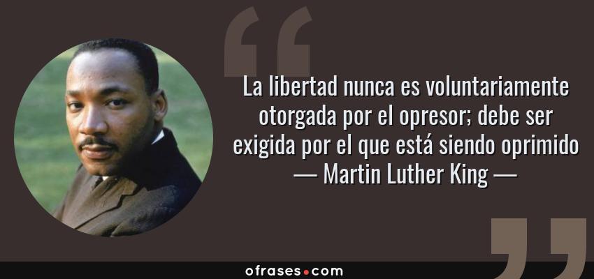 Frases de Martin Luther King - La libertad nunca es voluntariamente otorgada por el opresor; debe ser exigida por el que está siendo oprimido