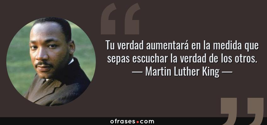 Frases de Martin Luther King - Tu verdad aumentará en la medida que sepas escuchar la verdad de los otros.
