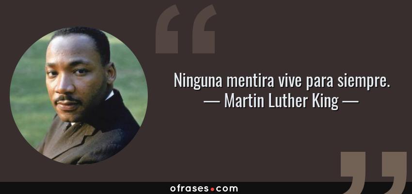 Frases de Martin Luther King - Ninguna mentira vive para siempre.