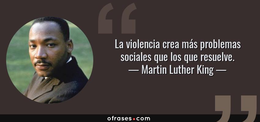 Frases de Martin Luther King - La violencia crea más problemas sociales que los que resuelve.
