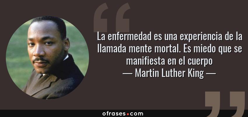 Frases de Martin Luther King - La enfermedad es una experiencia de la llamada mente mortal. Es miedo que se manifiesta en el cuerpo