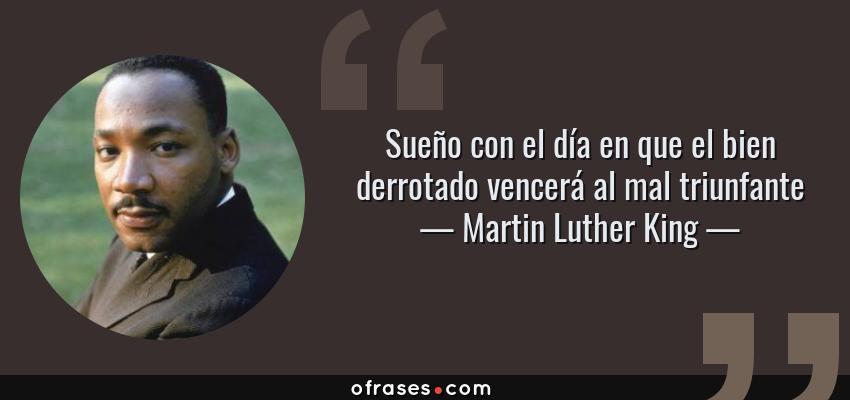 Frases de Martin Luther King - Sueño con el día en que el bien derrotado vencerá al mal triunfante
