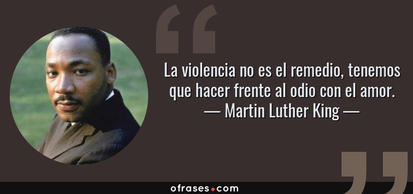 Frases de Martin Luther King - La violencia no es el remedio, tenemos que hacer frente al odio con el amor.