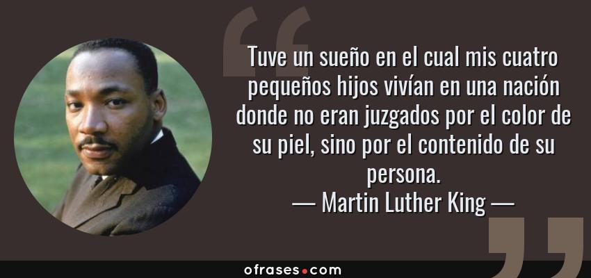 Frases de Martin Luther King - Tuve un sueño en el cual mis cuatro pequeños hijos vivían en una nación donde no eran juzgados por el color de su piel, sino por el contenido de su persona.