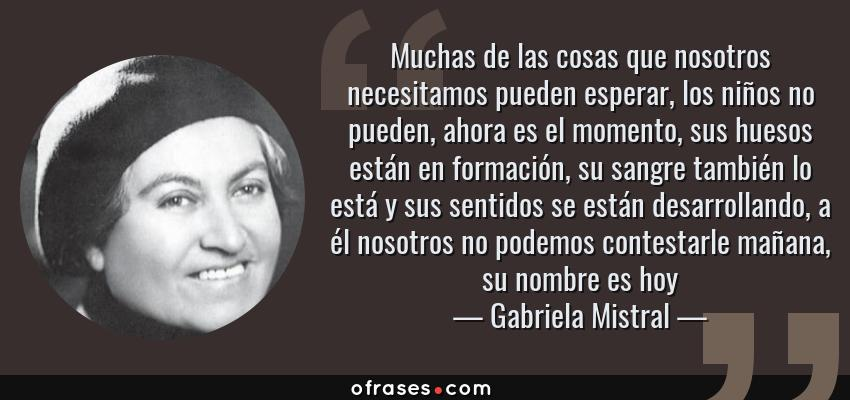 Frases de Gabriela Mistral - Muchas de las cosas que nosotros necesitamos pueden esperar, los niños no pueden, ahora es el momento, sus huesos están en formación, su sangre también lo está y sus sentidos se están desarrollando, a él nosotros no podemos contestarle mañana, su nombre es hoy